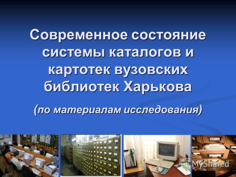 Современное состояние системы каталогов и картотек вузовских библиотек Харькова ( по материалам исследования )