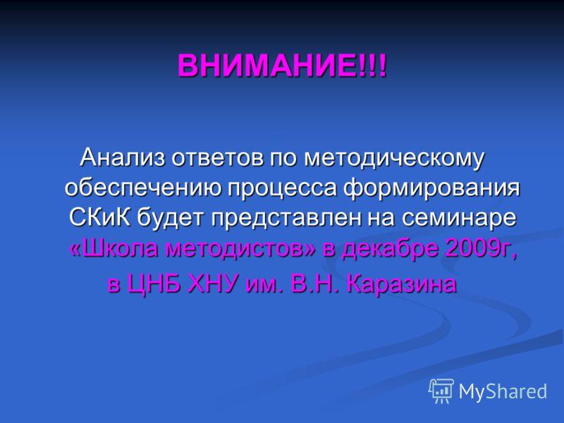 ВНИМАНИЕ!!! Анализ ответов по методическому обеспечению процесса формирования СКиК будет представлен на семинаре «Школа методистов» в декабре 2009г, в ЦНБ ХНУ им. В.Н. Каразина