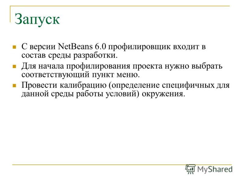 Запуск С версии NetBeans 6.0 профилировщик входит в состав среды разработки. Для начала профилирования проекта нужно выбрать соответствующий пункт меню. Провести калибрацию (определение специфичных для данной среды работы условий) окружения.