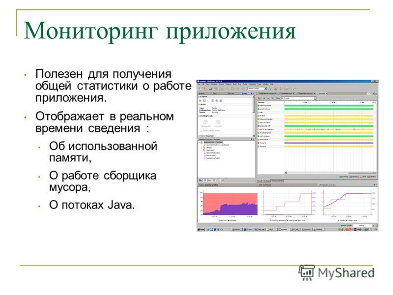 Мониторинг приложения Полезен для получения общей статистики о работе приложения. Отображает в реальном времени сведения : Об использованной памяти, О работе сборщика мусора, О потоках Java.