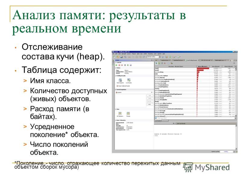 Анализ памяти: результаты в реальном времени Отслеживание состава кучи (heap). Таблица содержит: > Имя класса. > Количество доступных (живых) объектов. > Расход памяти (в байтах). > Усредненное поколение* объекта. > Число поколений объекта. *Поколени