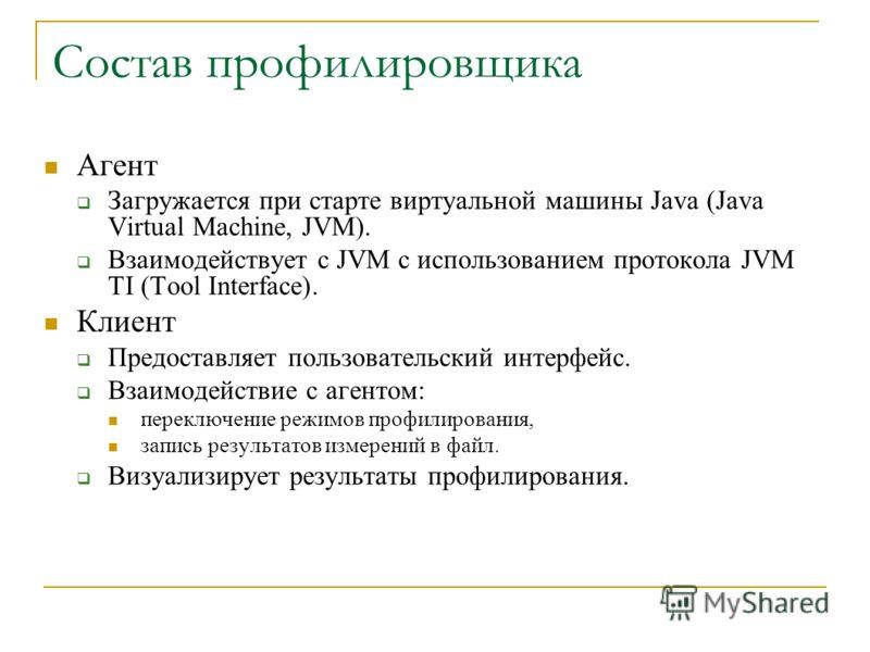 Состав профилировщика Агент Загружается при старте виртуальной машины Java (Java Virtual Machine, JVM). Взаимодействует с JVM с использованием протокола JVM TI (Tool Interface). Клиент Предоставляет пользовательский интерфейс. Взаимодействие с агенто