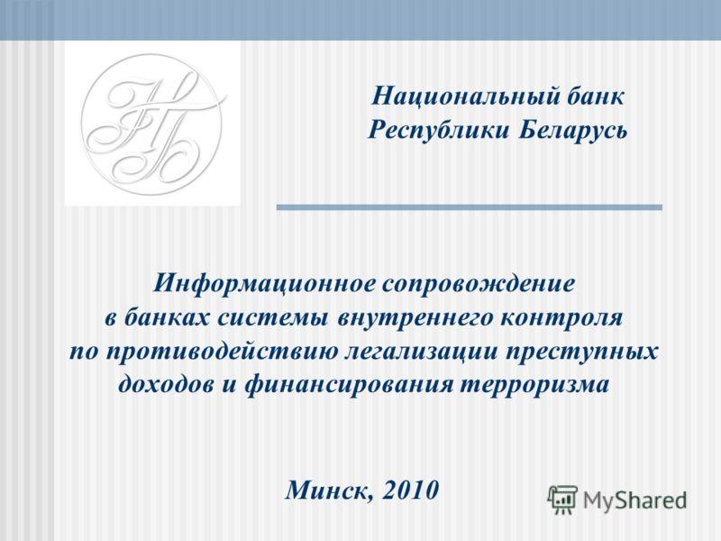 Национальный банк Республики Беларусь Информационное сопровождение в банках системы внутреннего контроля по противодействию легализации преступных доходов и финансирования терроризма Минск, 2010
