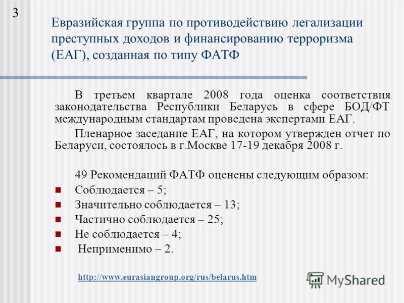 Евразийская группа по противодействию легализации преступных доходов и финансированию терроризма (ЕАГ), созданная по типу ФАТФ В третьем квартале 2008 года оценка соответствия законодательства Республики Беларусь в сфере БОД/ФТ международным стандарт