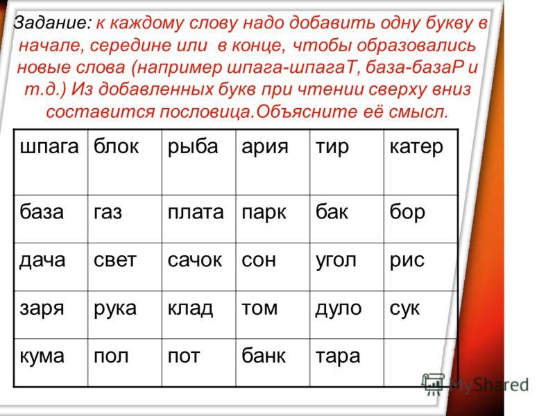 Задание: к каждому слову надо добавить одну букву в начале, середине или в конце, чтобы образовались новые слова (например шпага-шпагаТ, база-базаР и т.д.) Из добавленных букв при чтении сверху вниз составится пословица.Объясните её смысл. шпагаблокр