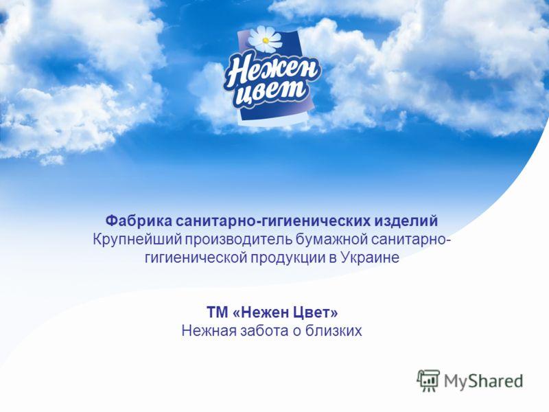 Фабрика санитарно-гигиенических изделий Крупнейший производитель бумажной санитарно- гигиенической продукции в Украине ТМ «Нежен Цвет» Нежная забота о близких