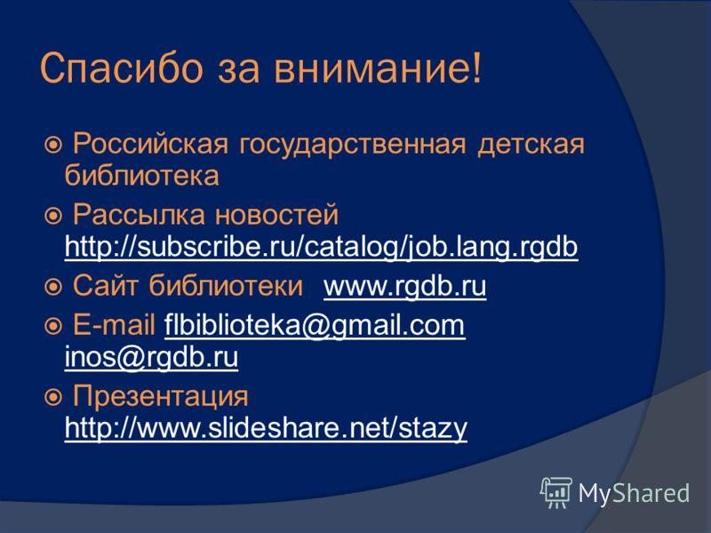 Спасибо за внимание! Российская государственная детская библиотека Рассылка новостей http://subscribe.ru/catalog/job.lang.rgdb http://subscribe.ru/catalog/job.lang.rgdb Сайт библиотеки www.rgdb.ruwww.rgdb.ru E-mail flbiblioteka@gmail.com inos@rgdb.ru