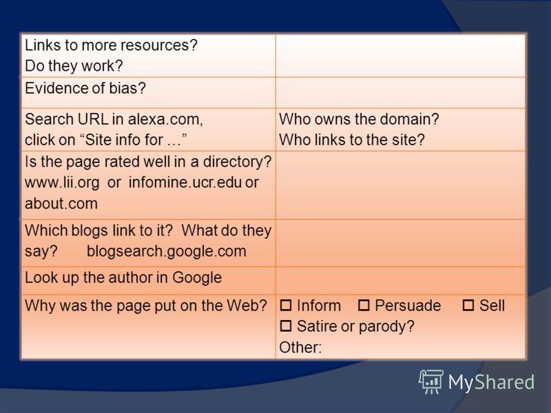 Links to more resources? Do they work? Evidence of bias? Search URL in alexa.com, click on Site info for … Who owns the domain? Who links to the site? Is the page rated well in a directory? www.lii.org or infomine.ucr.edu or about.com Which blogs lin