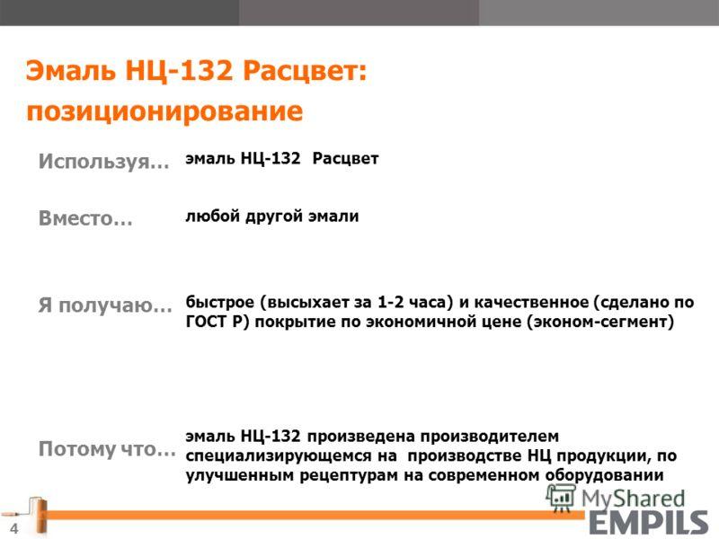 4 Эмаль НЦ-132 Расцвет: позиционирование Используя… Вместо… Я получаю… Потому что… эмаль НЦ-132 Расцвет любой другой эмали быстрое (высыхает за 1-2 часа) и качественное (сделано по ГОСТ Р) покрытие по экономичной цене (эконом-сегмент) эмаль НЦ-132 пр