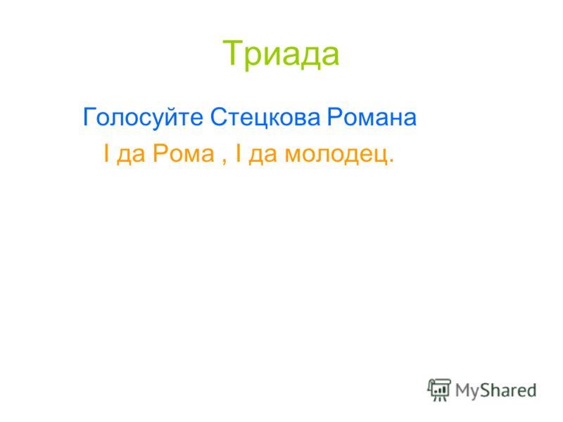 Триада Голосуйте Стецкова Романа I да Рома, I да молодец.