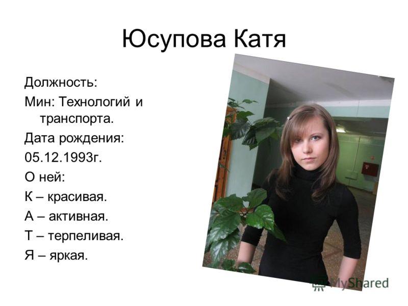 Юсупова Катя Должность: Мин: Технологий и транспорта. Дата рождения: 05.12.1993г. О ней: К – красивая. А – активная. Т – терпеливая. Я – яркая.