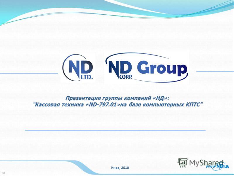 Презентация группы компаний «НД»: Кассовая техника «ND-797.01»на базе компьютерных КПТСКассовая техника «ND-797.01»на базе компьютерных КПТС Киев, 2010