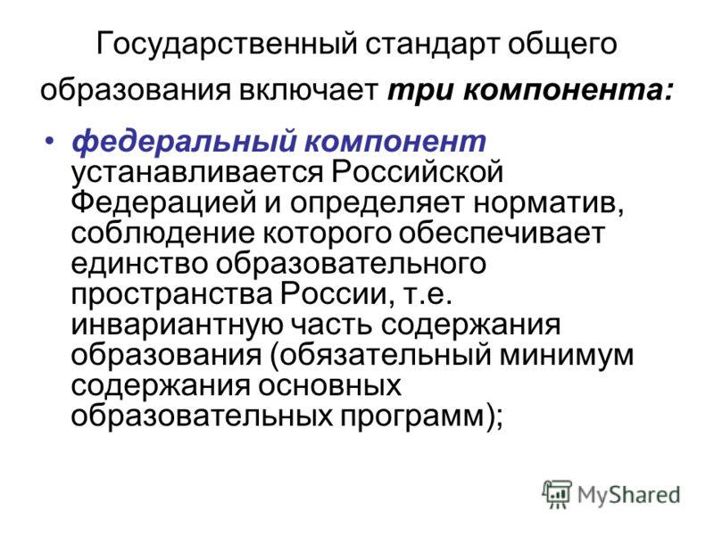 Государственный стандарт общего образования включает три компонента: федеральный компонент устанавливается Российской Федерацией и определяет норматив, соблюдение которого обеспечивает единство образовательного пространства России, т.е. инвариантную