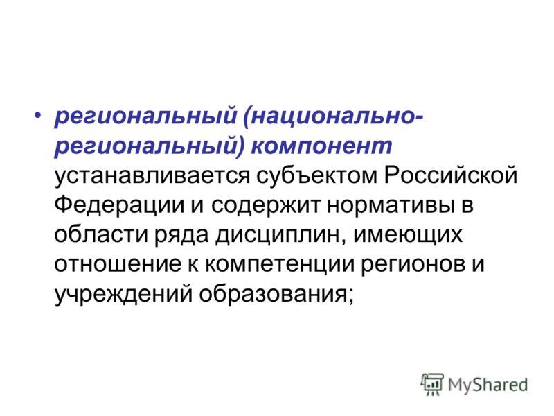 региональный (национально- региональный) компонент устанавливается субъектом Российской Федерации и содержит нормативы в области ряда дисциплин, имеющих отношение к компетенции регионов и учреждений образования;
