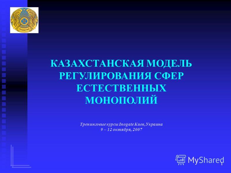1 КАЗАХСТАНСКАЯ МОДЕЛЬ РЕГУЛИРОВАНИЯ СФЕР ЕСТЕСТВЕННЫХ МОНОПОЛИЙ Тренинговые курсы Inogate Киев,Украина 9 – 12 октября, 2007