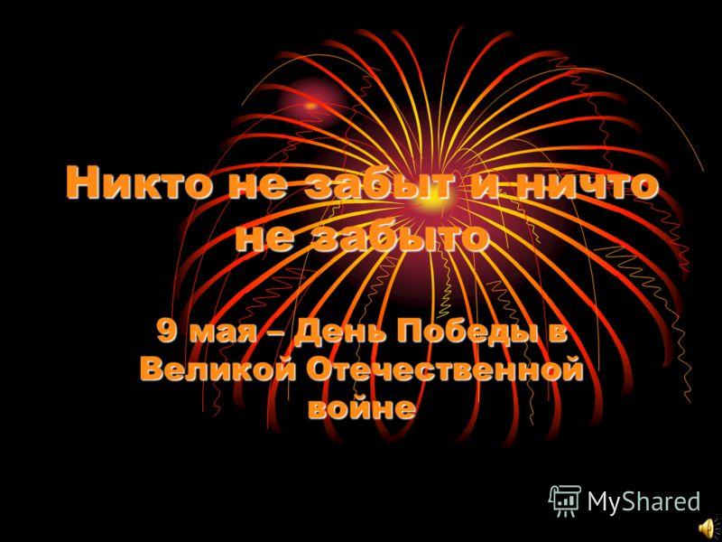 Никто не забыт и ничто не забыто 9 мая – День Победы в Великой Отечественной войне