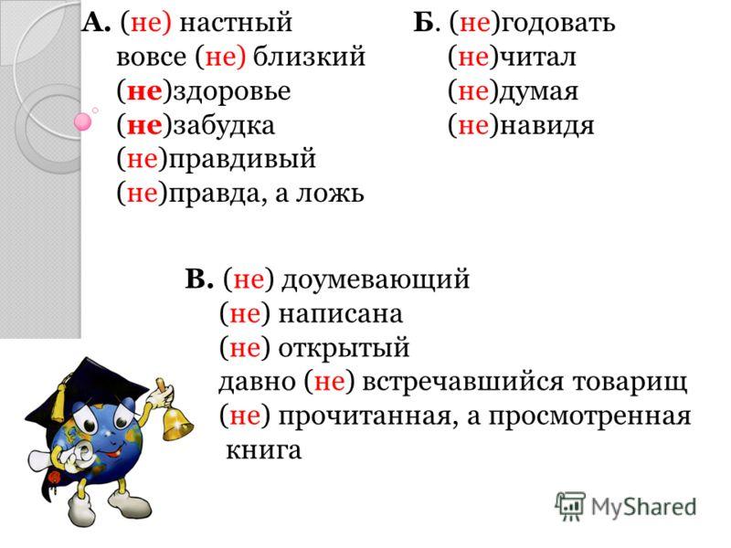 Вопросы по теме урока Вопросы по теме урока 1 Посмотрите на строку А и расскажите правило –не- с существительными и прилагательными. 1 2 Посмотрите на строку Б и расскажите правило –не- с глаголами и деепричастиями. 2 3 Посмотрите на строку В и расск