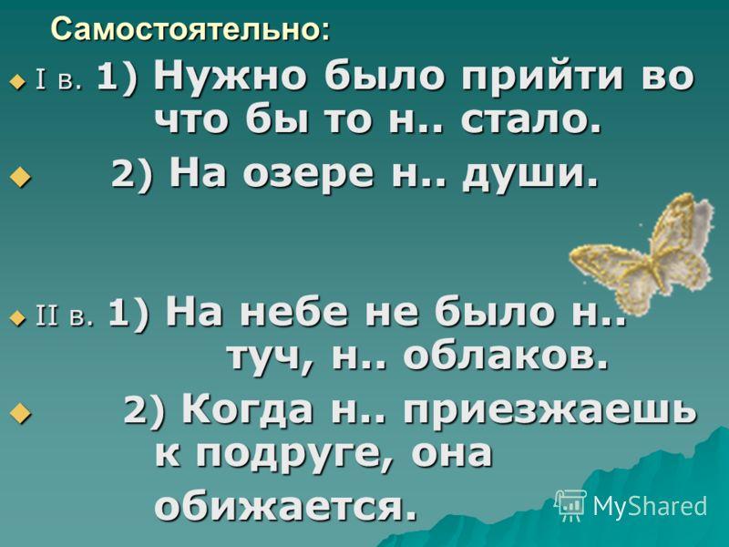 Самостоятельно: I в. 1) Нужно было прийти во что бы то н.. стало. I в. 1) Нужно было прийти во что бы то н.. стало. 2) На озере н.. души. 2) На озере н.. души. II в. 1) На небе не было н.. туч, н.. облаков. II в. 1) На небе не было н.. туч, н.. облак