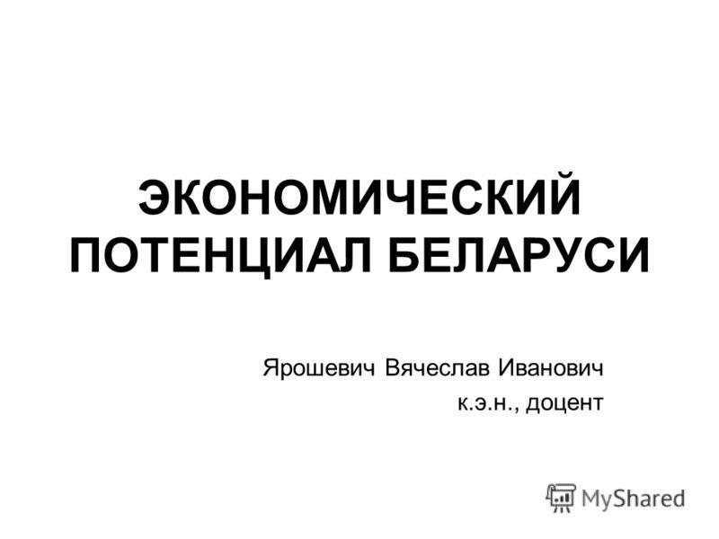 ЭКОНОМИЧЕСКИЙ ПОТЕНЦИАЛ БЕЛАРУСИ Ярошевич Вячеслав Иванович к.э.н., доцент