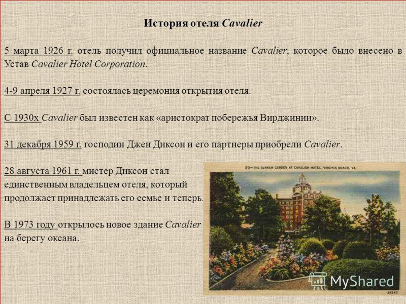 История отеля Cavalier 5 марта 1926 г. отель получил официальное название Cavalier, которое было внесено в Устав Cavalier Hotel Corporation. 4-9 апреля 1927 г. состоялась церемония открытия отеля. С 1930х Cavalier был известен как «аристократ побереж