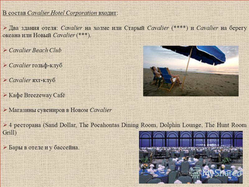 В состав Cavalier Hotel Corporation входит: Два здания отеля: Cavalier на холме или Старый Cavalier (****) и Cavalier на берегу океана или Новый Cavalier (***). Cavalier Beach Club Cavalier гольф-клуб Cavalier яхт-клуб Кафе Breezeway Café Магазины су