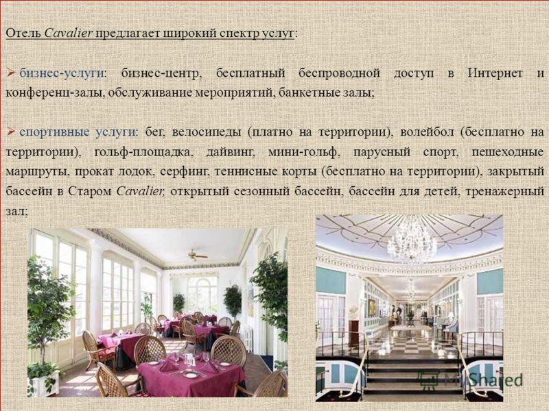 Отель Cavalier предлагает широкий спектр услуг: бизнес-услуги: бизнес-центр, бесплатный беспроводной доступ в Интернет и конференц-залы, обслуживание мероприятий, банкетные залы; спортивные услуги: бег, велосипеды (платно на территории), волейбол (бе