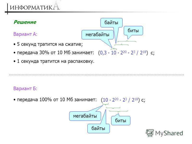 Вариант А: Решение (0,3 10 2 20 2 3 / 2 18 ) 5 секунд тратится на сжатие; передача 30% от 10 Мб занимает: с; мегабайты байты биты 1 секунда тратится на распаковку. Вариант Б: (10 2 20 2 3 / 2 18 ) передача 100% от 10 Мб занимает: с; мегабайты байты б