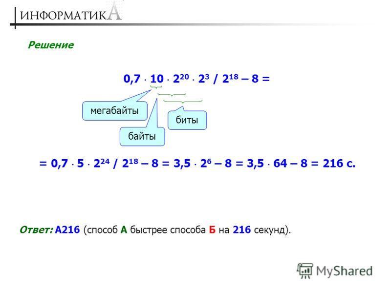 Решение 0,7 10 2 20 2 3 / 2 18 – 8 = Ответ: А216 (способ А быстрее способа Б на 216 секунд). мегабайты байты биты = 0,7 5 2 24 / 2 18 – 8 = 3,5 2 6 – 8 = 3,5 64 – 8 = 216 с.