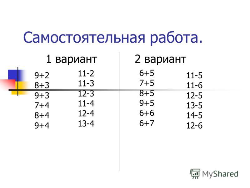 Самостоятельная работа. 1 вариант 2 вариант 9+2 8+3 9+3 7+4 8+4 9+4 11-2 11-3 12-3 11-4 12-4 13-4 6+5 7+5 8+5 9+5 6+6 6+7 11-5 11-6 12-5 13-5 14-5 12-6