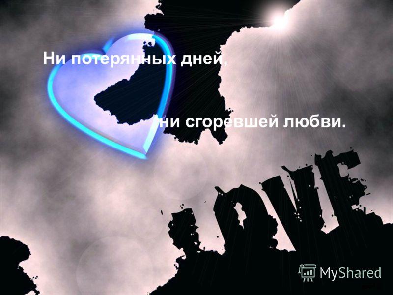 Ни потерянных дней, ни сгоревшей любви.