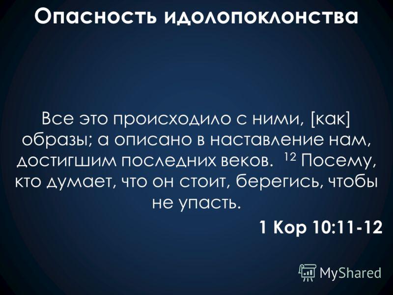 Опасность идолопоклонства Все это происходило с ними, [как] образы; а описано в наставление нам, достигшим последних веков. 12 Посему, кто думает, что он стоит, берегись, чтобы не упасть. 1 Кор 10:11-12