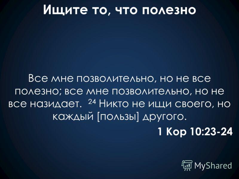 Ищите то, что полезно Все мне позволительно, но не все полезно; все мне позволительно, но не все назидает. 24 Никто не ищи своего, но каждый [пользы] другого. 1 Кор 10:23-24
