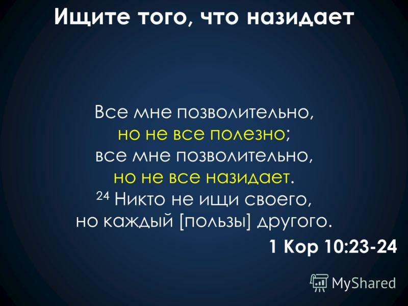 Ищите того, что назидает Все мне позволительно, но не все полезно; все мне позволительно, но не все назидает. 24 Никто не ищи своего, но каждый [пользы] другого. 1 Кор 10:23-24