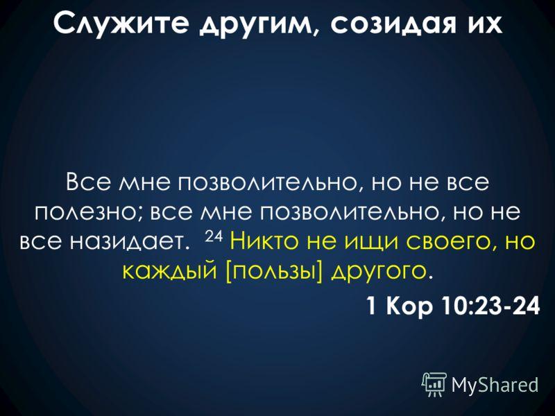 Служите другим, созидая их Все мне позволительно, но не все полезно; все мне позволительно, но не все назидает. 24 Никто не ищи своего, но каждый [пользы] другого. 1 Кор 10:23-24