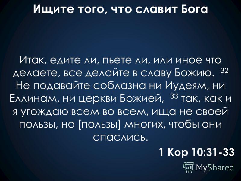 Ищите того, что славит Бога Итак, едите ли, пьете ли, или иное что делаете, все делайте в славу Божию. 32 Не подавайте соблазна ни Иудеям, ни Еллинам, ни церкви Божией, 33 так, как и я угождаю всем во всем, ища не своей пользы, но [пользы] многих, чт