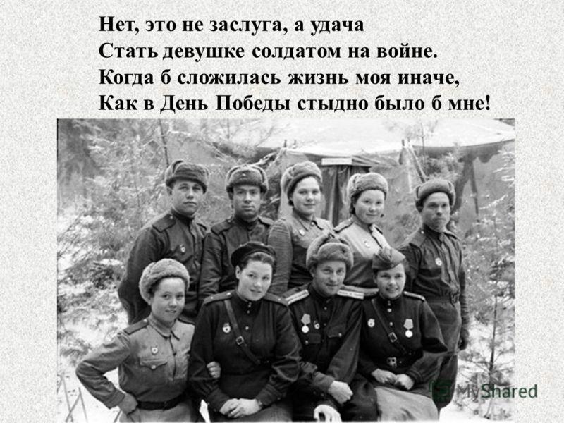 Нет, это не заслуга, а удача Стать девушке солдатом на войне. Когда б сложилась жизнь моя иначе, Как в День Победы стыдно было б мне!