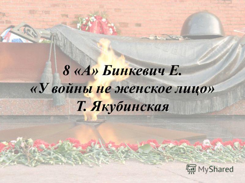 8 «А» Бинкевич Е. «У войны не женское лицо» Т. Якубинская