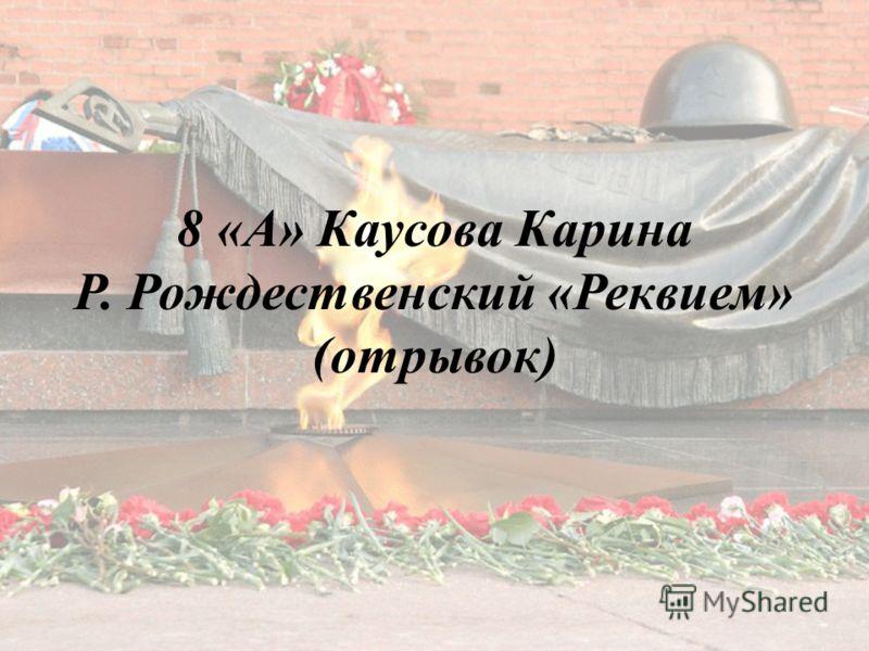 8 «А» Каусова Карина Р. Рождественский «Реквием» (отрывок)