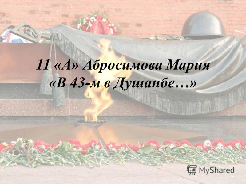 11 «А» Абросимова Мария «В 43-м в Душанбе…»