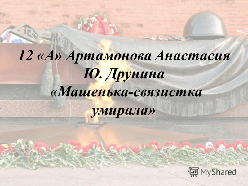 12 «А» Артамонова Анастасия Ю. Друнина «Машенька-связистка умирала»