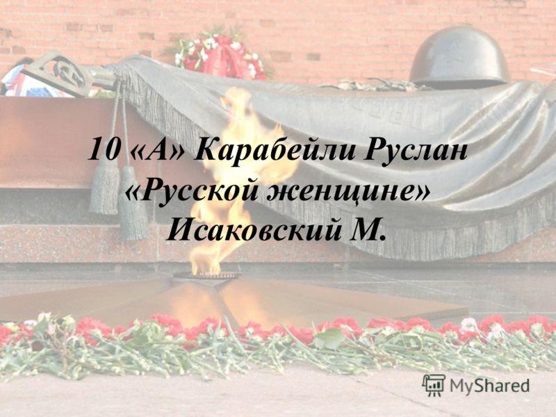 10 «А» Карабейли Руслан «Русской женщине» Исаковский М.