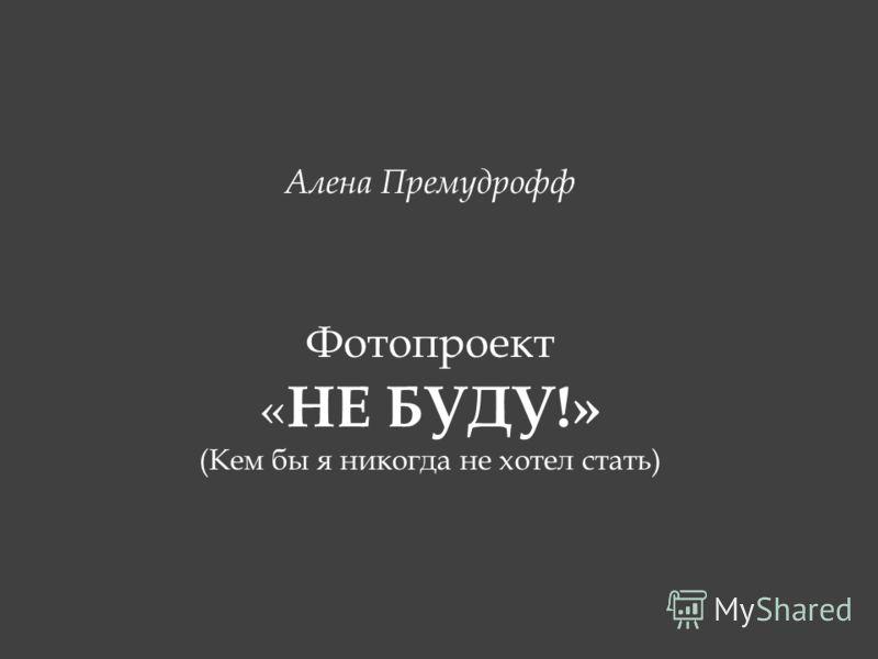 Алена Премудрофф Фотопроект « НЕ БУДУ!» (Кем бы я никогда не хотел стать)