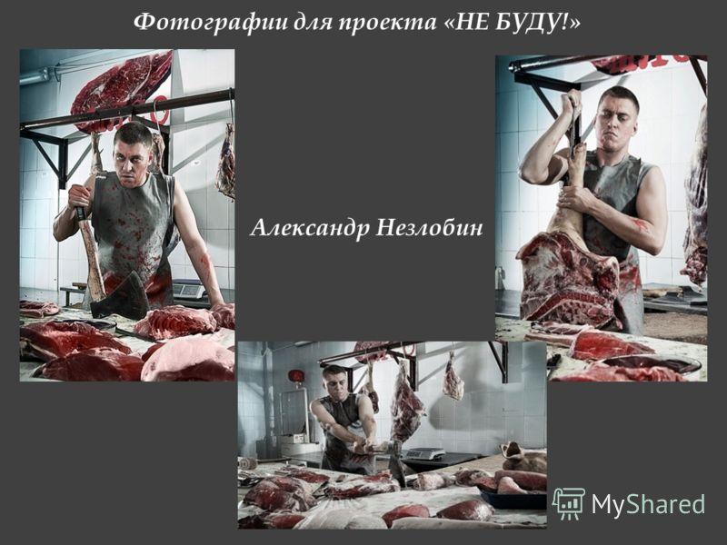 Фотографии для проекта «НЕ БУДУ!» Александр Незлобин