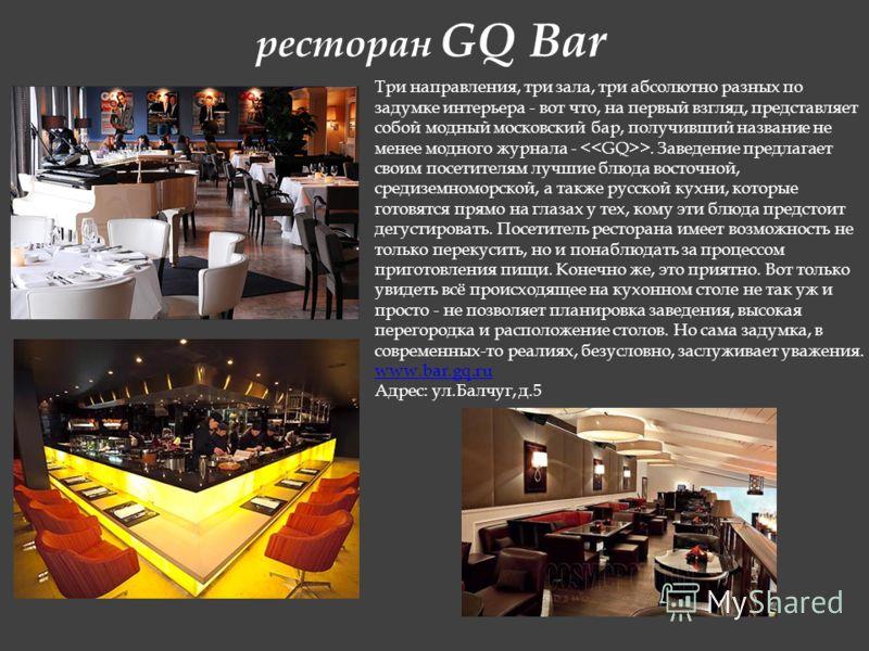 ресторан GQ Bar Три направления, три зала, три абсолютно разных по задумке интерьера - вот что, на первый взгляд, представляет собой модный московский бар, получивший название не менее модного журнала - >. Заведение предлагает своим посетителям лучши