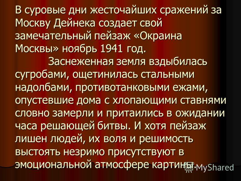 В суровые дни жесточайших сражений за Москву Дейнека создает свой замечательный пейзаж «Окраина Москвы» ноябрь 1941 год. Заснеженная земля вздыбилась сугробами, ощетинилась стальными надолбами, противотанковыми ежами, опустевшие дома с хлопающими ста