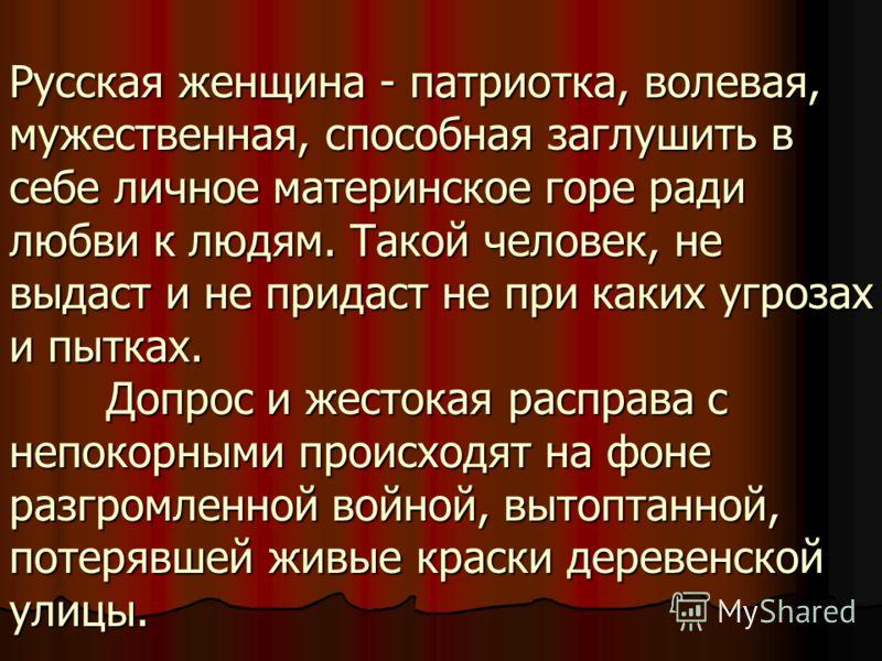 Русская женщина - патриотка, волевая, мужественная, способная заглушить в себе личное материнское горе ради любви к людям. Такой человек, не выдаст и не придаст не при каких угрозах и пытках. Допрос и жестокая расправа с непокорными происходят на фон