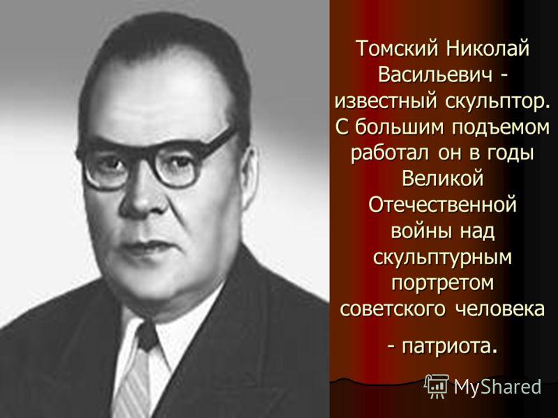Томский Николай Васильевич - известный скульптор. С большим подъемом работал он в годы Великой Отечественной войны над скульптурным портретом советского человека - патриота.