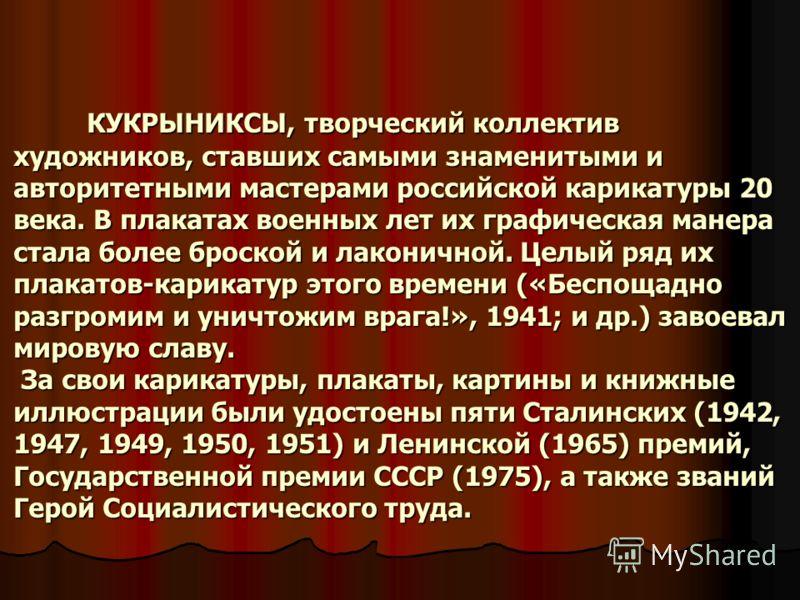 КУКРЫНИКСЫ, творческий коллектив художников, ставших самыми знаменитыми и авторитетными мастерами российской карикатуры 20 века. В плакатах военных лет их графическая манера стала более броской и лаконичной. Целый ряд их плакатов-карикатур этого врем
