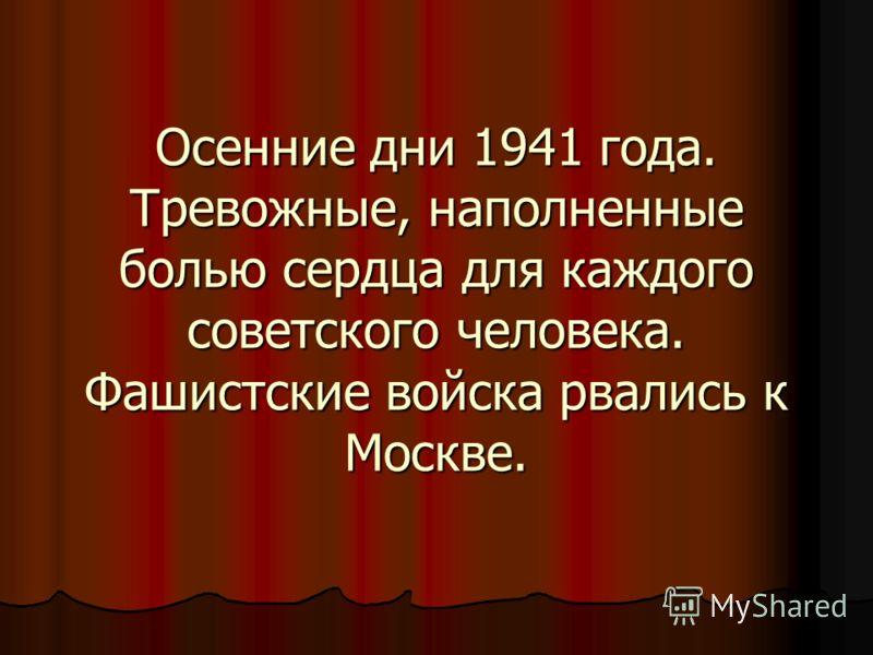 Осенние дни 1941 года. Тревожные, наполненные болью сердца для каждого советского человека. Фашистские войска рвались к Москве.