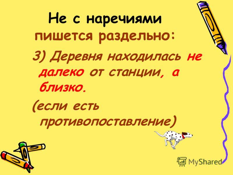 Запиши и запомни эти наречия: Не здесь Не так Не совсем Не вполне Не жаль Не время Не иначе Не сегодня Не завтра Не по-дружески Не к добру Не с руки Не под силу Не всегда